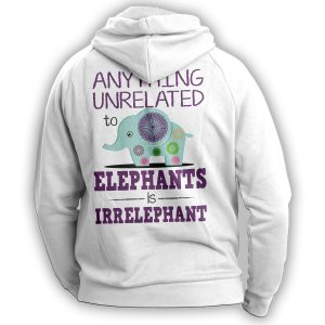 """Anything Unrelated To Elephants Is Irrelephant"" Hoodie"